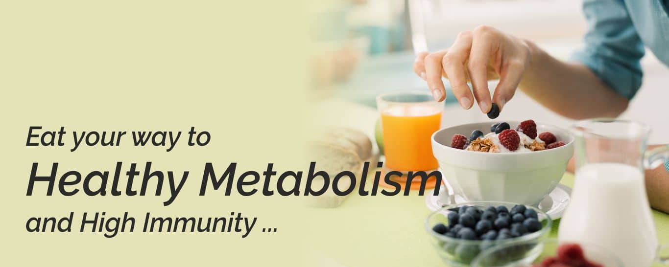 Eat your way to a Healthy Metabolism and High Immunity!
